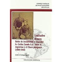 """Lealtades firmes: Redes de sociabilidad y empresas: la """"Carlos Casado S.A."""" entre la Argentina y el Chaco paraguayo..."""