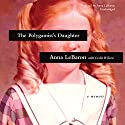 The Polygamist's Daughter: A Memoir Audiobook by Anna LeBaron, Leslie Wilson - contributor Narrated by Anna LeBaron
