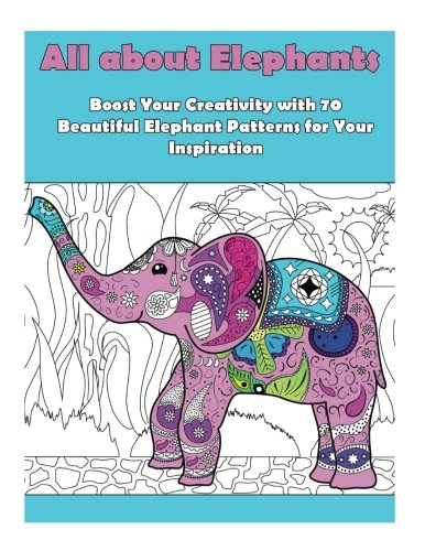 All about Elephants: Boost Your Creativity with 70 Beautiful Elephant Patters for Your Inspiration