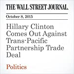 Hillary Clinton Comes Out Against Trans-Pacific Partnership Trade Deal   William Mauldin,Peter Nicholas