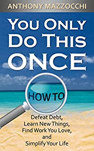 You Only Do This Once: How to Defeat Debt, Learn Things, Find Work You Love, and Simplify Your Life by KINMUSIC, LLC