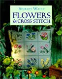 Shirley Watts Shirley Watts' Flowers in Cross Stitch (The cross stitch collection)