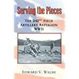 Serving the Pieces: The 242nd Field Artillery Battalion WWII ~ Edward V. Walsh