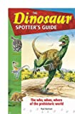 The Dinosaur Spotter's Guide: The Who, When Where of the Prehistoric World