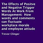 The Effects of Positve and Negative Trigger Words at Work From Management: How Words and Comments Can Fluctuate Workplace Morale and Employee Attitude | Trevor Clinger