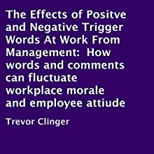 The Effects of Positve and Negative Trigger Words at Work From Management: How Words and Comments Can Fluctuate Workplace Morale and Employee Attitude (       UNABRIDGED) by Trevor Clinger Narrated by Richard Frances