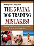 THE 5 FATAL DOG TRAINING MISTAKES: Discover The 5 Fatal But All Too Common Blunders When Training Your Dog That You Should Never Commit! (The Easy Pet Care Series)