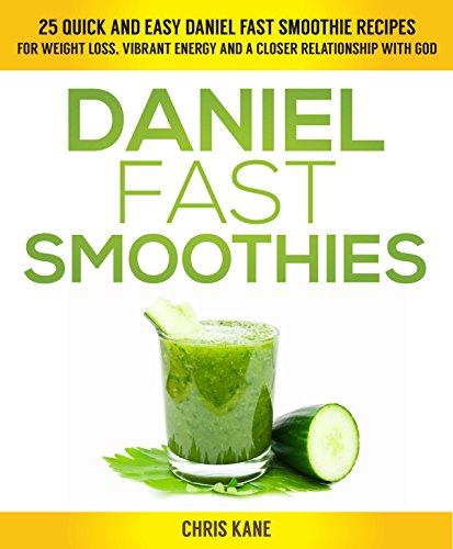 Daniel Fast Smoothies: 25 quick and easy Daniel fast smoothie recipes for weight loss, vibrant energy and a closer relationship with God by Chris Kane