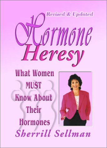 Hormone Heresy : What Women Must Know About Their Hormones, SHERRILL SELLMAN