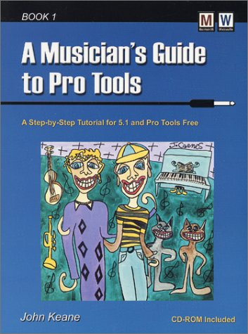 A Musician's Guide to Pro Tools: A Step-By-Step Tutorial for 5.1 and Pro Tools Free : User Level Beginning Through Intermediate