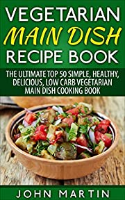 Vegetarian Main Dish Recipe Book: The Ultimate Top 50 Simple, Healthy, Delicious, Low Carb Vegetarian Main Dish Cooking Book (The Complete Vegetarian Cooking Book Series 2)