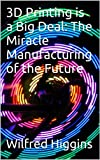 img - for 3D Printing is a Big Deal: The Miracle Manufacturing of the Future book / textbook / text book