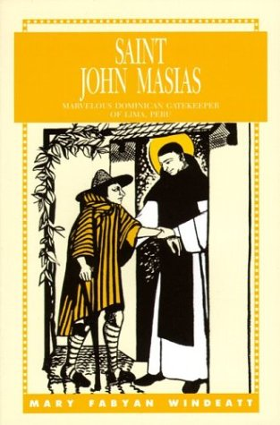 Saint John Masias: Marvelous Dominican Gatekeeper of Lima, Peru, MARY FABYAN WINDEATT