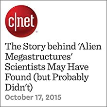 The Story behind 'Alien Megastructures' Scientists May Have Found (but Probably Didn't) Other by Eric Mack Narrated by Rex Anderson