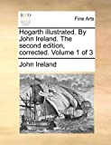 Hogarth Illustrated. by John Ireland. the Second Edition, Corrected. Volume 1 of 3