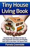 Tiny House Living Book. Essential Tips and Ideas on How to Stay Organized, Declutter and Simplify Your Life in Less Than 150 Square Feet.: (tiny home living, ... small house living, small space organizing