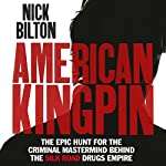 American Kingpin: The Epic Hunt for the Criminal Mastermind Behind the Silk Road Drugs Empire | Nick Bilton