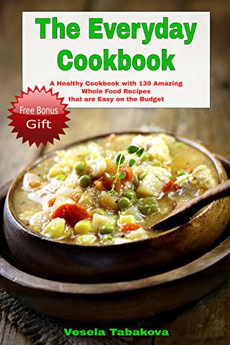 Free Kindle Book : The Everyday Cookbook: A Healthy Cookbook with 130 Amazing Whole Food Recipes That are Easy on the Budget (FREE BONUS INSIDE: 10 Natural Homemade Body ... Beauty Recipes) (Healthy Cookbook Series 6)