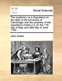 The academic: or a disputation on the state of the University of Cambridge, and the propriety of the regulations made in it, on the 11th day of May, and 26th day of June 1750. (1170964737) by Green, John