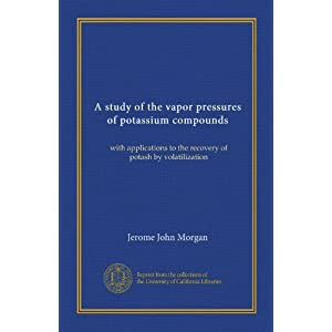 A Study of the Vapor Pressures of Potassium Compounds with Applications to the Recovery of Potash Jerome John Morgan