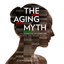 The Aging Myth: Unlocking the Mysteries of Looking and Feeling Young (       UNABRIDGED) by Joseph Chang Narrated by Doug Sutherland