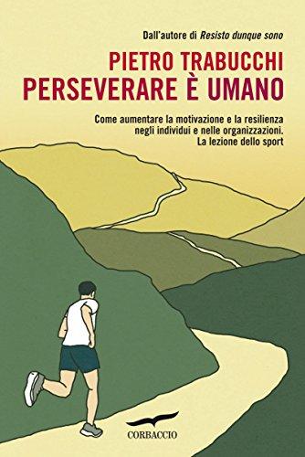 Perseverare è umano: Come aumentare la motivazione e la resilienza negli individui e nelle organizzazioni. La lezione dello sport (I libri del benessere)