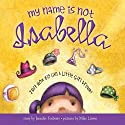 My Name Is Not Isabella: Just How Big Can a Little Girl Dream? Audiobook by Jennifer Fosberry Narrated by Cris Dukehart
