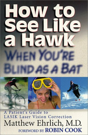 How to See Like a Hawk When You're Blind as a Bat : A Patient's Guide to LASIK Laser Vision Correction, Matthew Ehrlich
