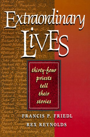 Extraordinary Lives: 34 Priests Tell Their Stories, Francis P. Friedl, Rex Reynolds