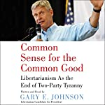 Common Sense for the Common Good: Libertarianism as the End of Two-Party Tyranny | Gary E. Johnson