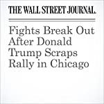 Fights Break Out After Donald Trump Scraps Rally in Chicago | Ben Kesling,Mark Peters