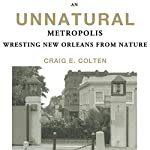 An Unnatural Metropolis: Wresting New Orleans from Nature | Craig E. Colten