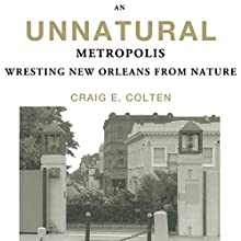 An Unnatural Metropolis: Wresting New Orleans from Nature Audiobook by Craig E. Colten Narrated by Peter Lerman