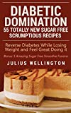 Diabetic Domination - 55 Totally New Sugar Free Scrumptious Recipes: Reverse Diabetes While Losing Weight and Feeling Great