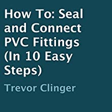 How to Seal and Connect PVC Fittings in 10 Easy Steps (       UNABRIDGED) by Trevor Clinger Narrated by Christopher Puckett