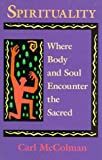 Spirituality: Where Body and Soul Encounter the Sacred (1880823160) by McColman, Carl