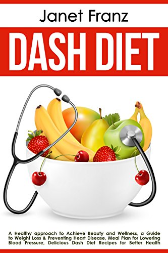 Dash Diet: a Healthy approach to Achieve Beauty and Wellness, a Guide to Weight Loss & Preventing Heart Disease, Meal Plan for Lowering Blood Pressure, ... Better Health (Healthy lifestyle Book 3) by Janet Franz