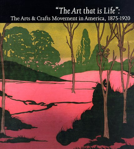 """The Art That is Life"": The Arts & Crafts Movements in America, 1875-1920"