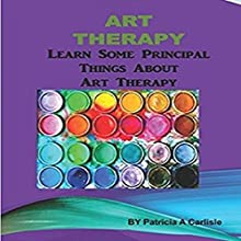 Art Therapy: Learn Some Principal Things About Art Therapy Audiobook by Patricia A Carlisle Narrated by Victor Hugo Martinez