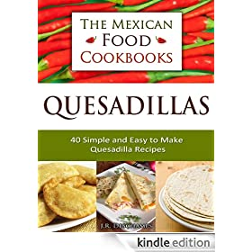 Quesadillas - 40 Simple and Easy to Make Quesadilla Recipes (The Mexican Food Cookbooks)