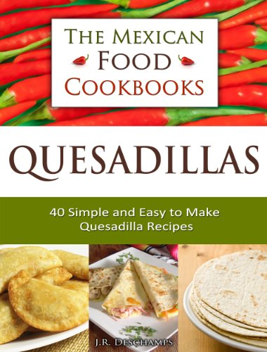 Quesadillas - 40 Simple and Easy to Make Quesadilla Recipes (The Mexican Food Cookbooks Book 1) by J.R. Deschamps