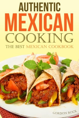 Authentic Mexican Cooking: The Best Mexican Cookbook by Gordon Rock
