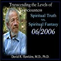 Transcending the Levels of Consciousness Series: Spiritual Truth vs. Spiritual Fantasy  by David R. Hawkins Narrated by Veritas Publishing