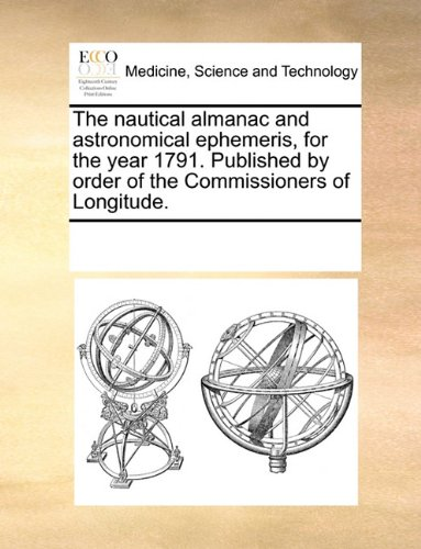 The nautical almanac and astronomical ephemeris, for the year 1791. Published by order of the Commissioners of Longitude.