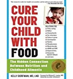 [ CURE YOUR CHILD WITH FOOD: THE HIDDEN CONNECTION BETWEEN NUTRITION AND CHILDHOOD AILMENTS - IPS ] By Dorfman, Kelly ( Author) 2013 [ Compact Disc ]