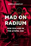 Rebecca Priestley Mad on Radium: New Zealand in the Atomic Age