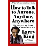 How to Talk to Anyone, Anytime, Anywhere: The Secrets of Good Communicationby Larry King