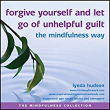 Forgive Yourself and Let Go of Unhelpful Guilt the Mindfulness Way  by Lynda Hudson Narrated by Lynda Hudson