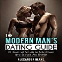 The Modern Man's Dating Guide: 21 Essential Secrets to Talk, Attract, and Seduce Any Woman Audiobook by Alexander Blake Narrated by Alexander Blake