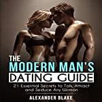 The Modern Man's Dating Guide: 21 Essential Secrets to Talk, Attract, and Seduce Any Woman | Alexander Blake